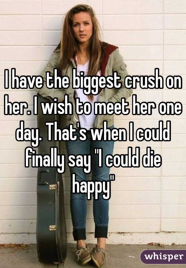 """I have the biggest crush on her. I wish to meet her one day. That's when I could finally say """"I could die happy"""""""