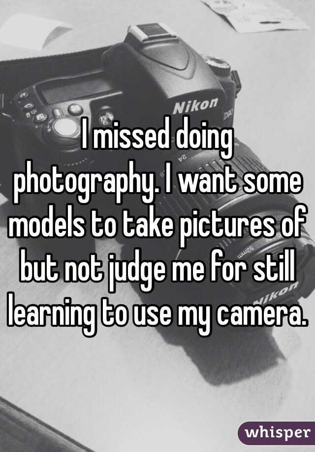 I missed doing photography. I want some models to take pictures of but not judge me for still learning to use my camera.