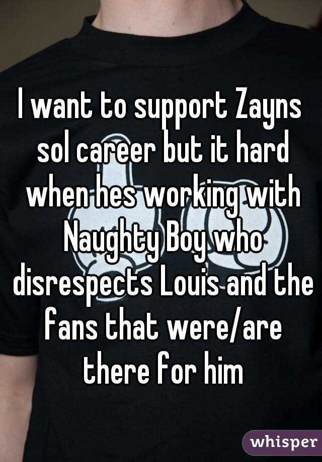 I want to support Zayns sol career but it hard when hes working with Naughty Boy who disrespects Louis and the fans that were/are there for him