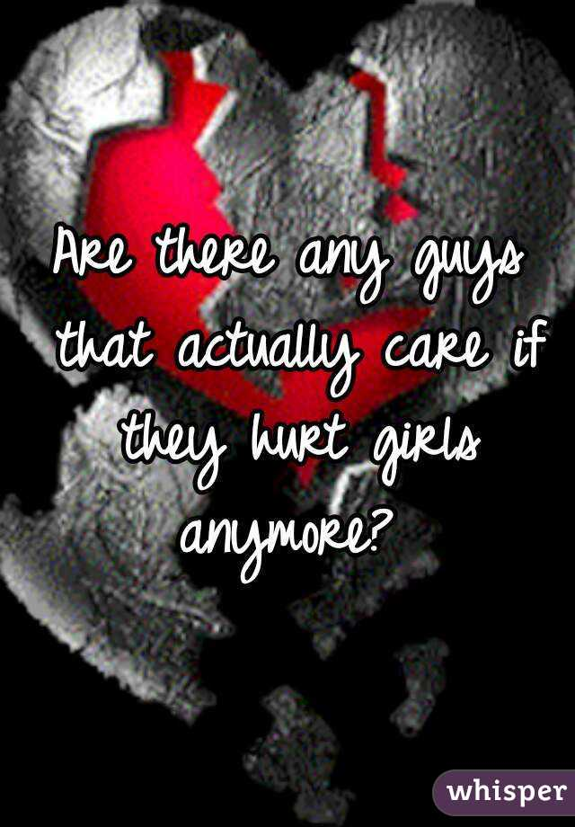 Are there any guys that actually care if they hurt girls anymore?