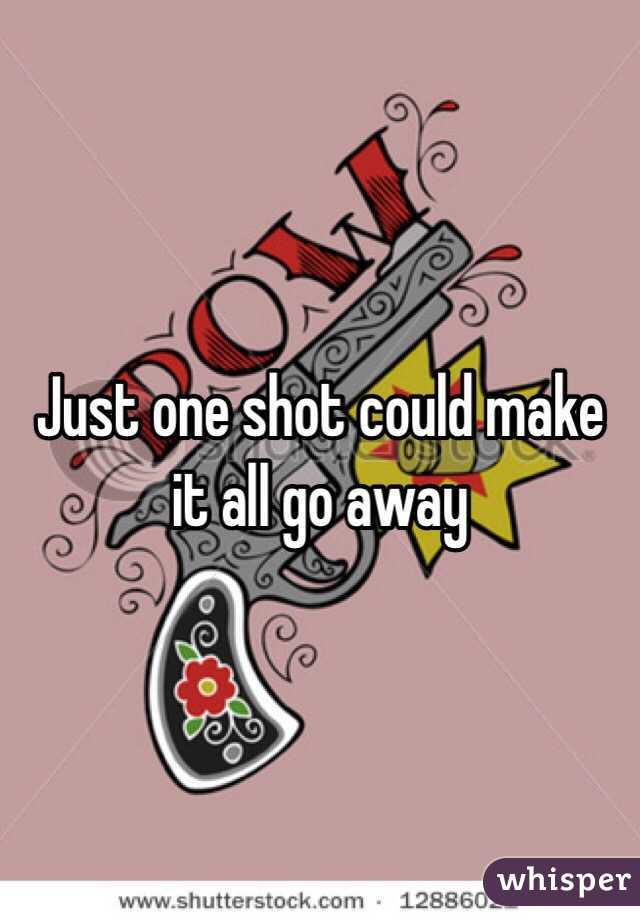 Just one shot could make it all go away