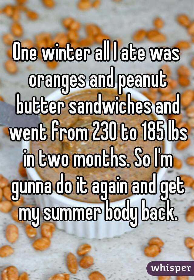 One winter all I ate was oranges and peanut butter sandwiches and went from 230 to 185 lbs in two months. So I'm gunna do it again and get my summer body back.