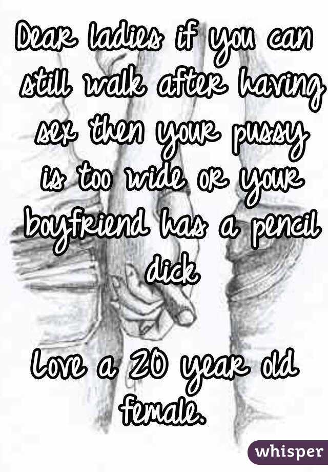 Dear ladies if you can still walk after having sex then your pussy is too wide or your boyfriend has a pencil dick  Love a 20 year old female.