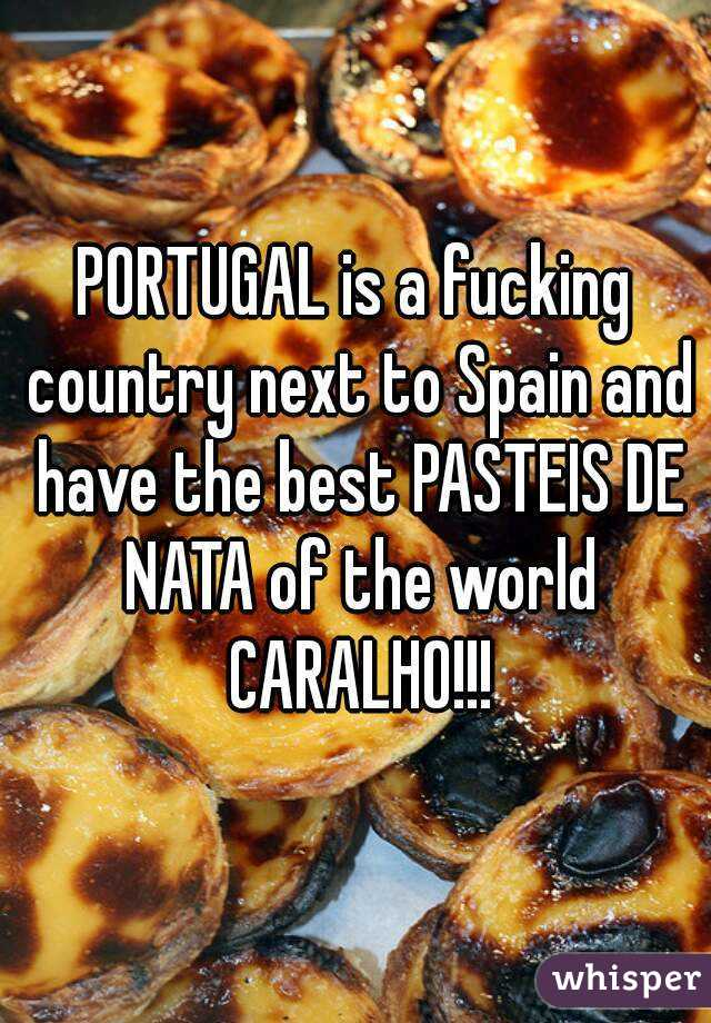 PORTUGAL is a fucking country next to Spain and have the best PASTEIS DE NATA of the world CARALHO!!!