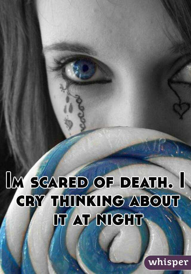 Im scared of death. I cry thinking about it at night