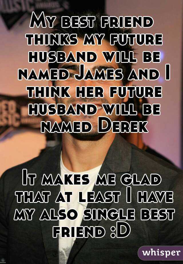 My best friend thinks my future husband will be named James and I think her future husband will be named Derek   It makes me glad that at least I have my also single best friend :D