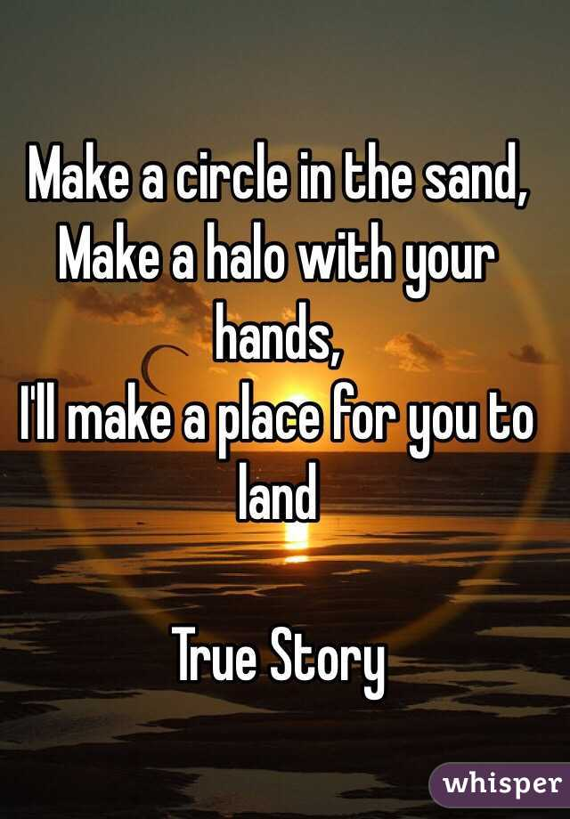 Make a circle in the sand, Make a halo with your hands, I'll make a place for you to land  True Story