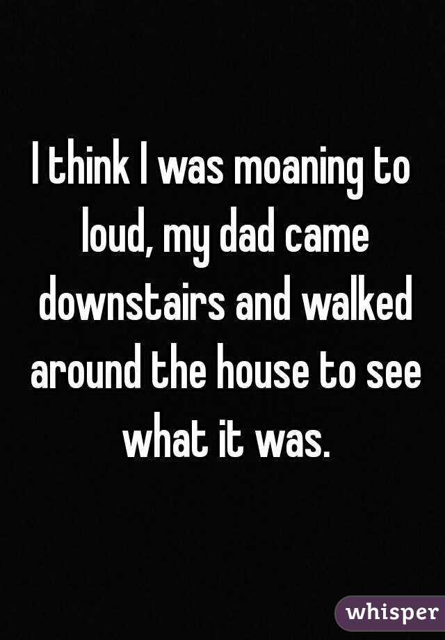 I think I was moaning to loud, my dad came downstairs and walked around the house to see what it was.
