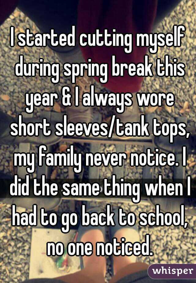 I started cutting myself during spring break this year & I always wore short sleeves/tank tops, my family never notice. I did the same thing when I had to go back to school, no one noticed.