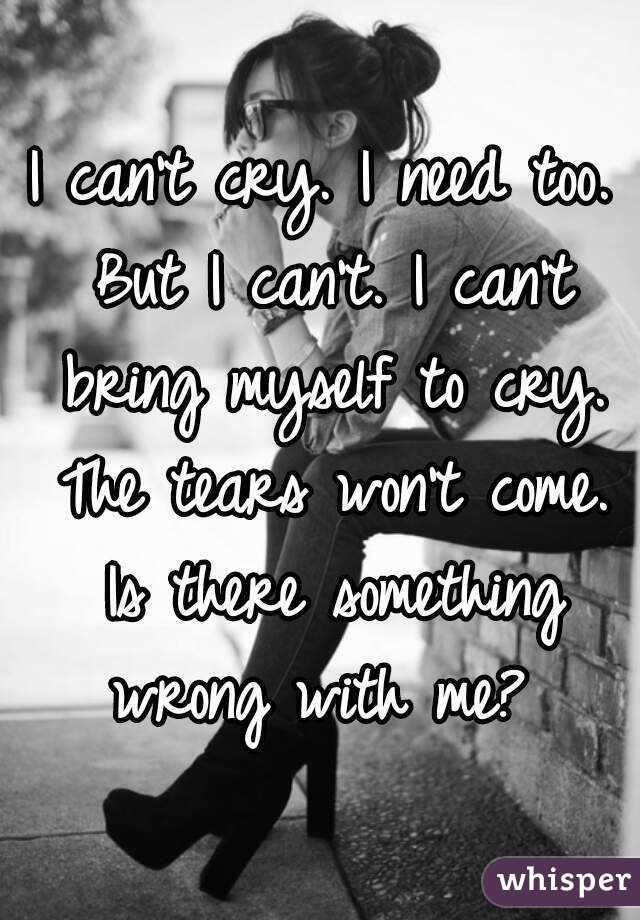 I can't cry. I need too. But I can't. I can't bring myself to cry. The tears won't come. Is there something wrong with me?
