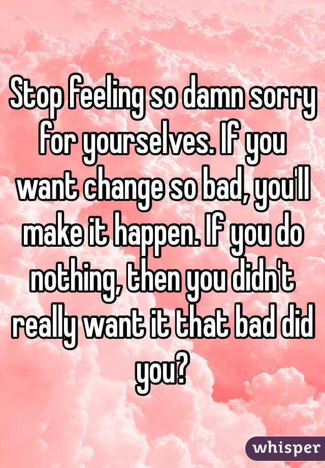 Stop feeling so damn sorry for yourselves. If you want change so bad, you'll make it happen. If you do nothing, then you didn't really want it that bad did you?