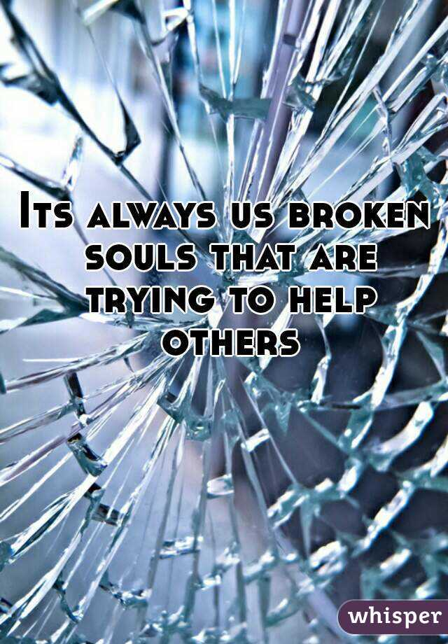 Its always us broken souls that are trying to help others