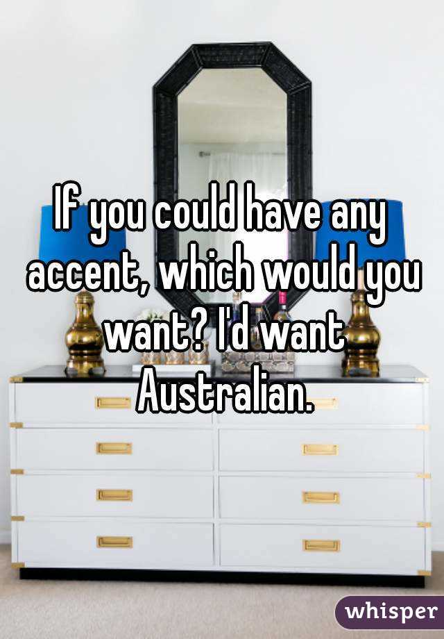 If you could have any accent, which would you want? I'd want Australian.