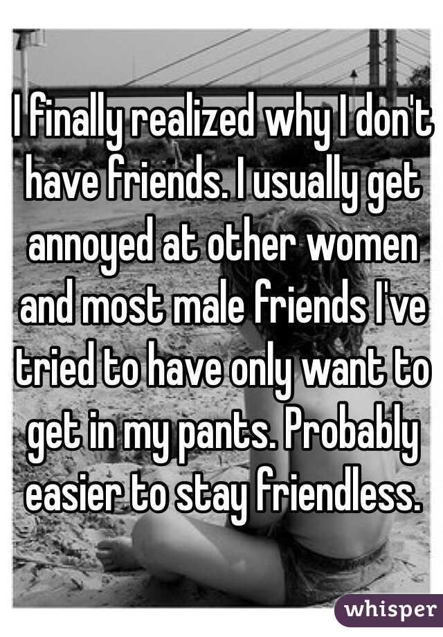 I finally realized why I don't have friends. I usually get annoyed at other women and most male friends I've tried to have only want to get in my pants. Probably easier to stay friendless.