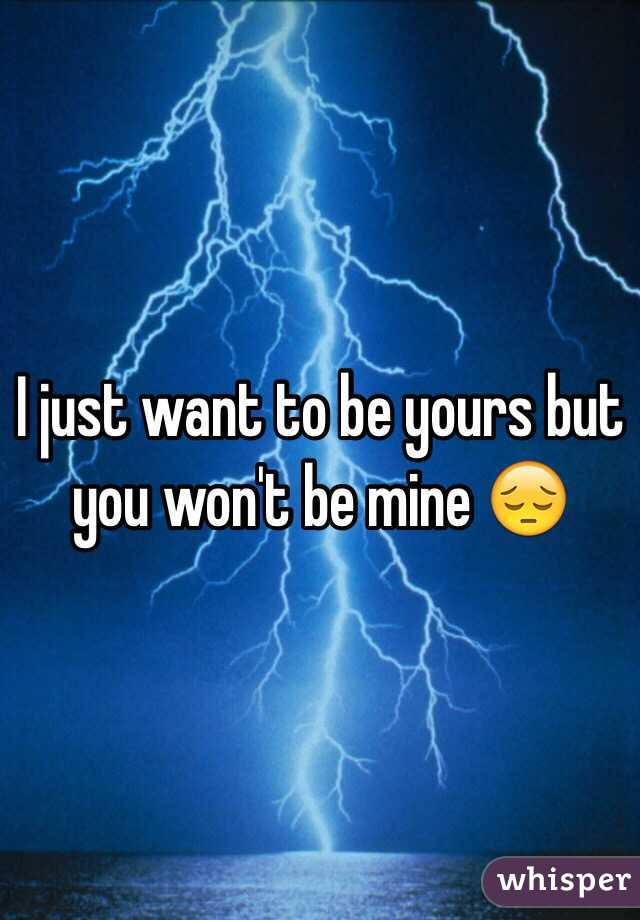 I just want to be yours but you won't be mine 😔