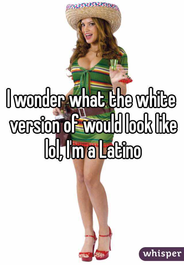 I wonder what the white version of would look like lol, I'm a Latino