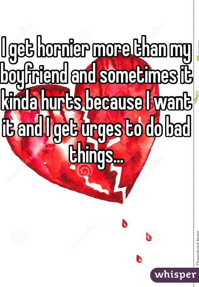 I get hornier more than my boyfriend and sometimes it kinda hurts because I want it and I get urges to do bad things...