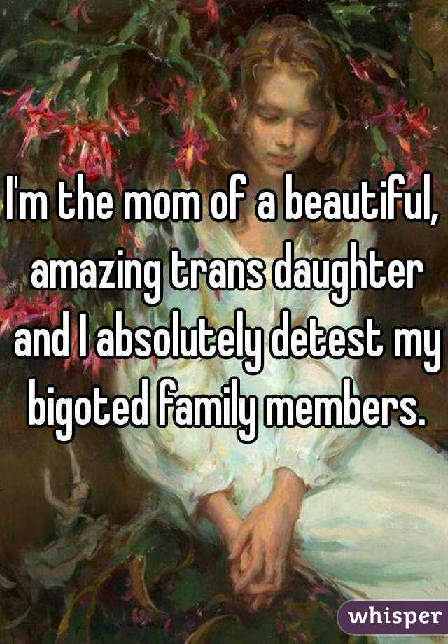 I'm the mom of a beautiful, amazing trans daughter and I absolutely detest my bigoted family members.