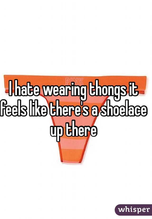 I hate wearing thongs it feels like there's a shoelace up there