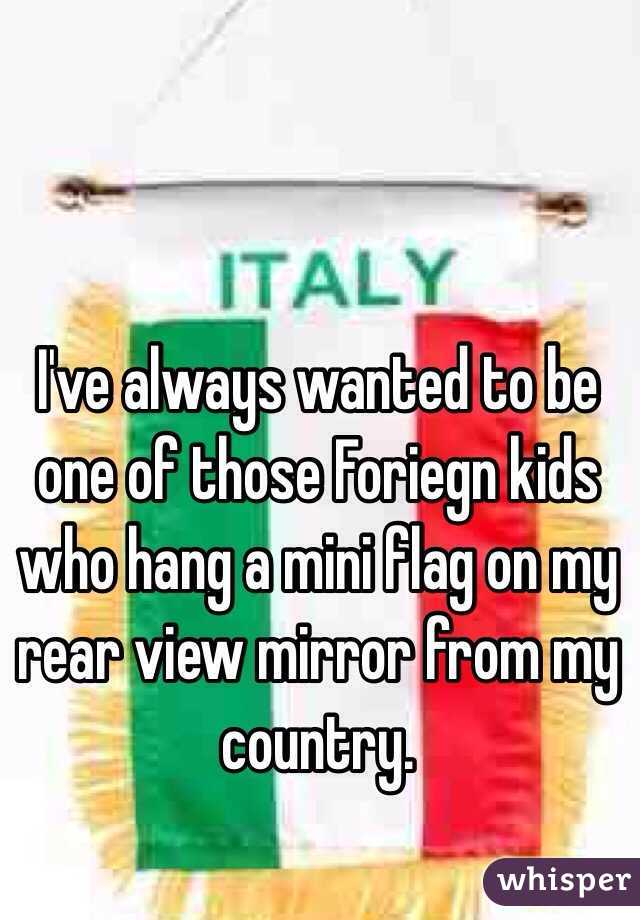 I've always wanted to be one of those Foriegn kids who hang a mini flag on my rear view mirror from my country.