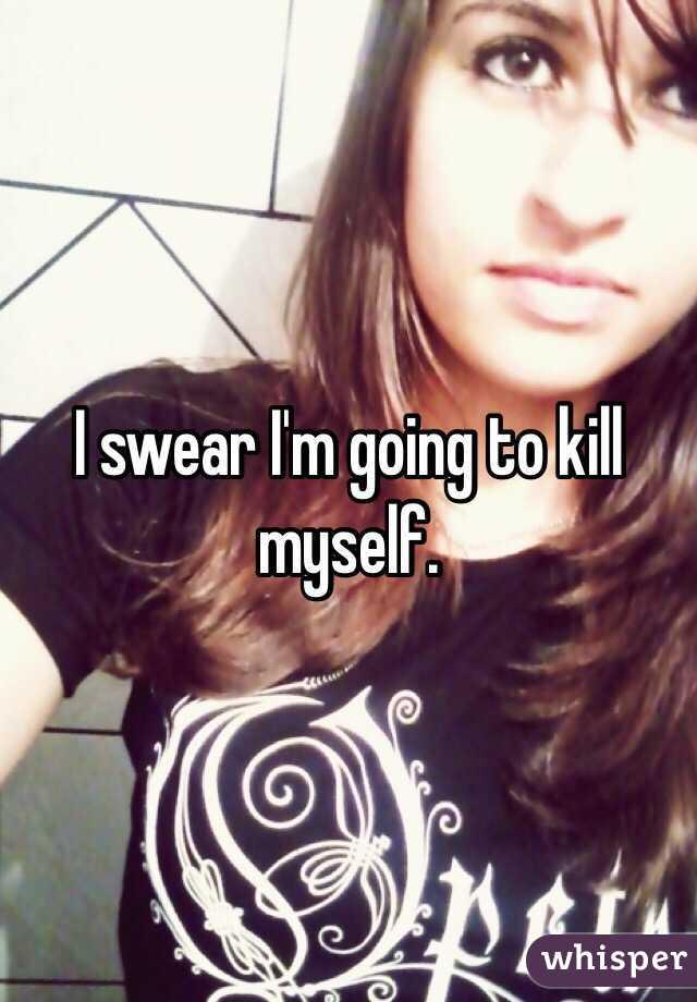 I swear I'm going to kill myself.
