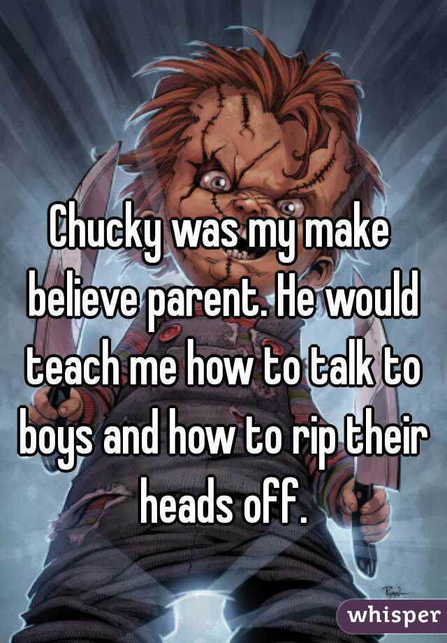 Chucky was my make believe parent. He would teach me how to talk to boys and how to rip their heads off.