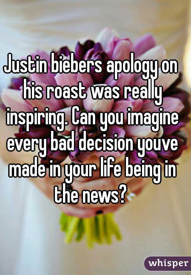 Justin biebers apology on his roast was really inspiring. Can you imagine every bad decision youve made in your life being in the news?