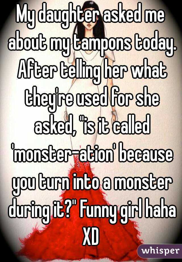 """My daughter asked me about my tampons today. After telling her what they're used for she asked, """"is it called 'monster-ation' because you turn into a monster during it?"""" Funny girl haha XD"""