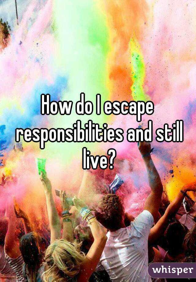 How do I escape responsibilities and still live?