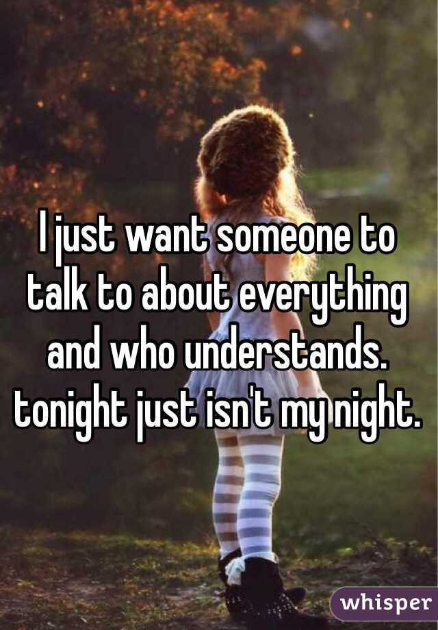 I just want someone to talk to about everything and who understands. tonight just isn't my night.