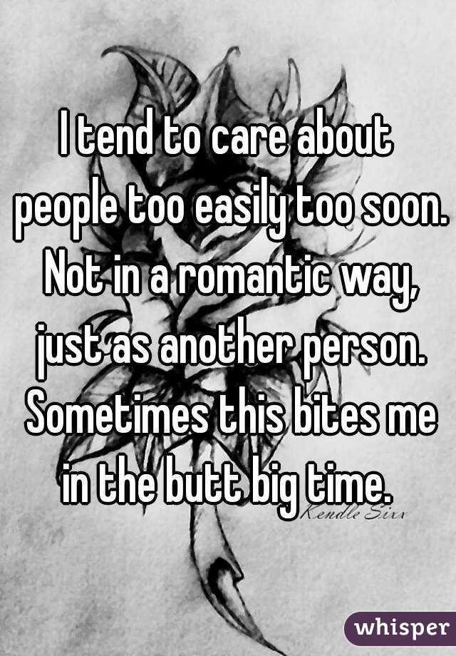 I tend to care about people too easily too soon. Not in a romantic way, just as another person. Sometimes this bites me in the butt big time.