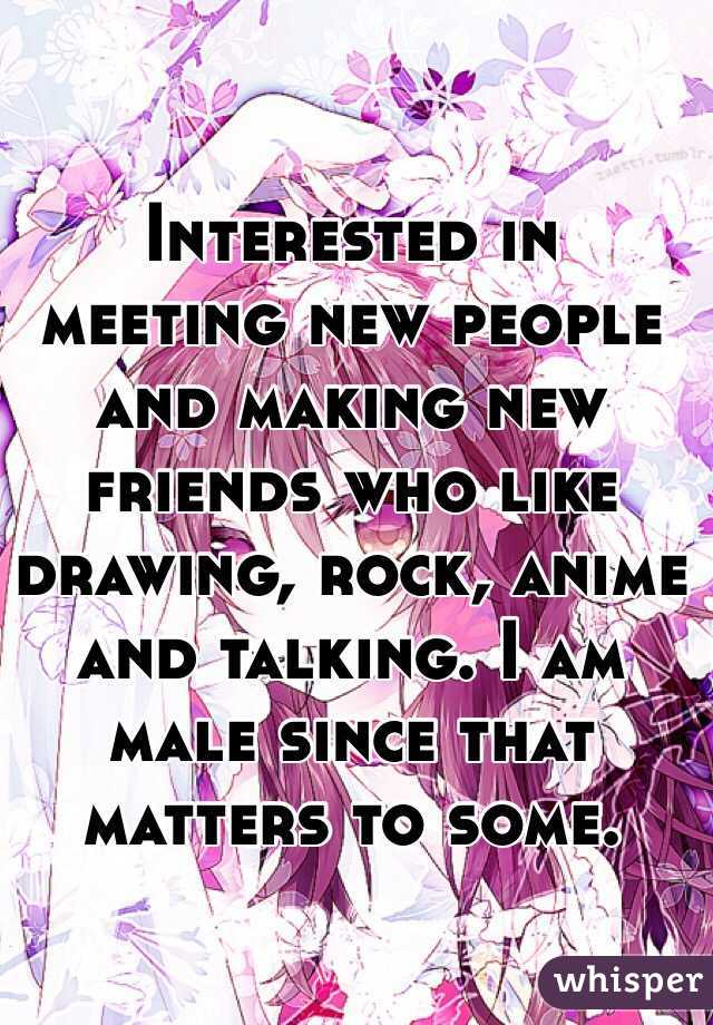 Interested in meeting new people and making new friends who like drawing, rock, anime and talking. I am male since that matters to some.