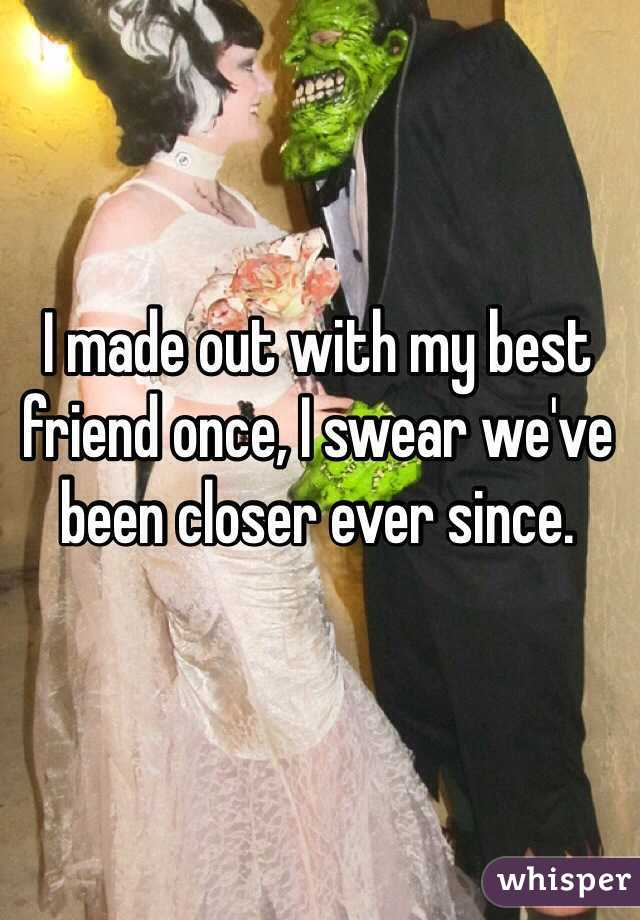I made out with my best friend once, I swear we've been closer ever since.