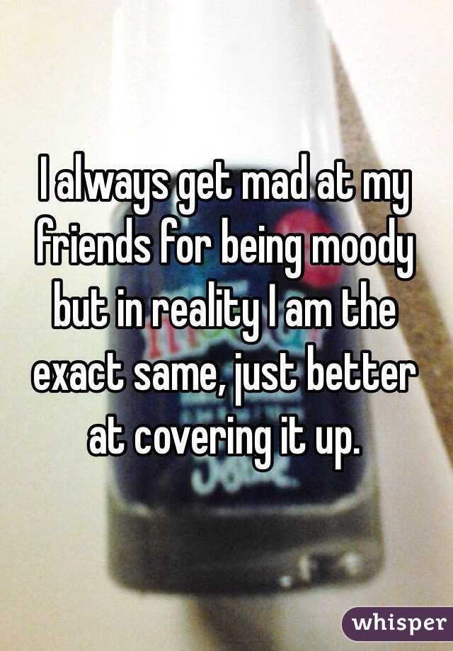 I always get mad at my friends for being moody but in reality I am the exact same, just better  at covering it up.