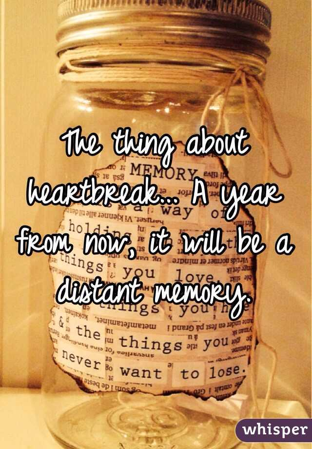 The thing about heartbreak... A year from now, it will be a distant memory.