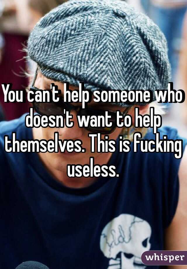 You can't help someone who doesn't want to help themselves. This is fucking useless.