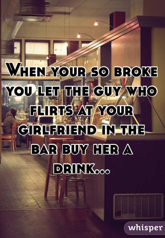 When your so broke you let the guy who flirts at your girlfriend in the bar buy her a drink...