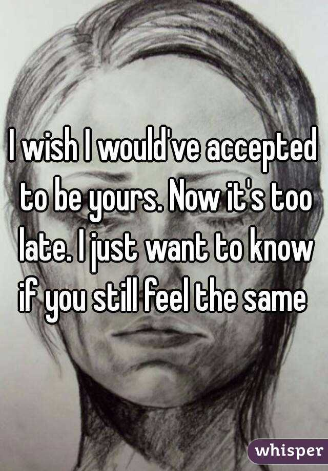 I wish I would've accepted to be yours. Now it's too late. I just want to know if you still feel the same