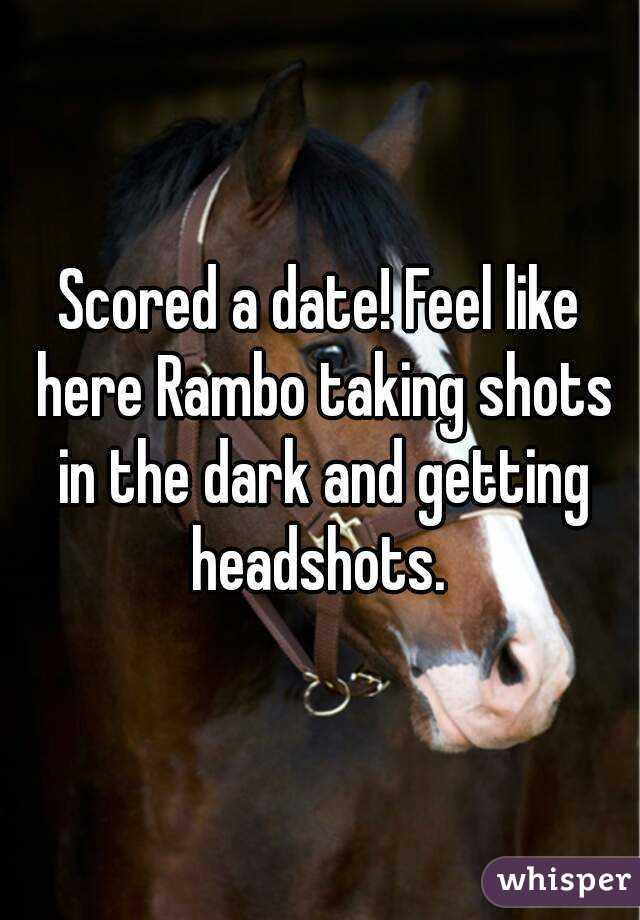 Scored a date! Feel like here Rambo taking shots in the dark and getting headshots.