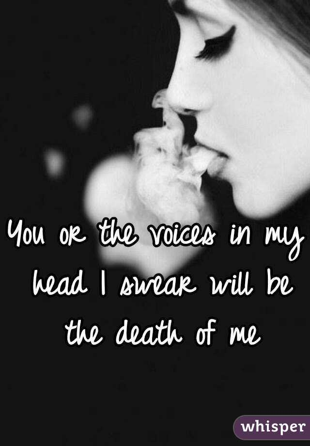 You or the voices in my head I swear will be the death of me