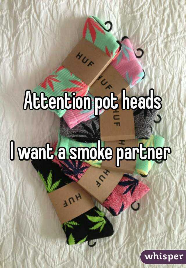 Attention pot heads  I want a smoke partner