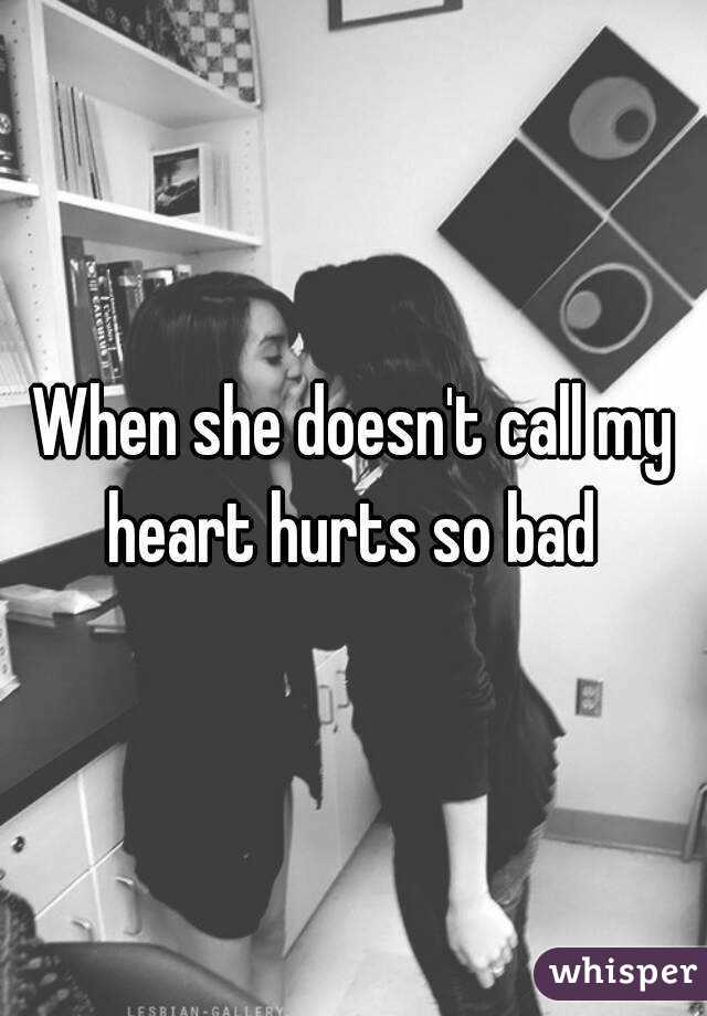 When she doesn't call my heart hurts so bad