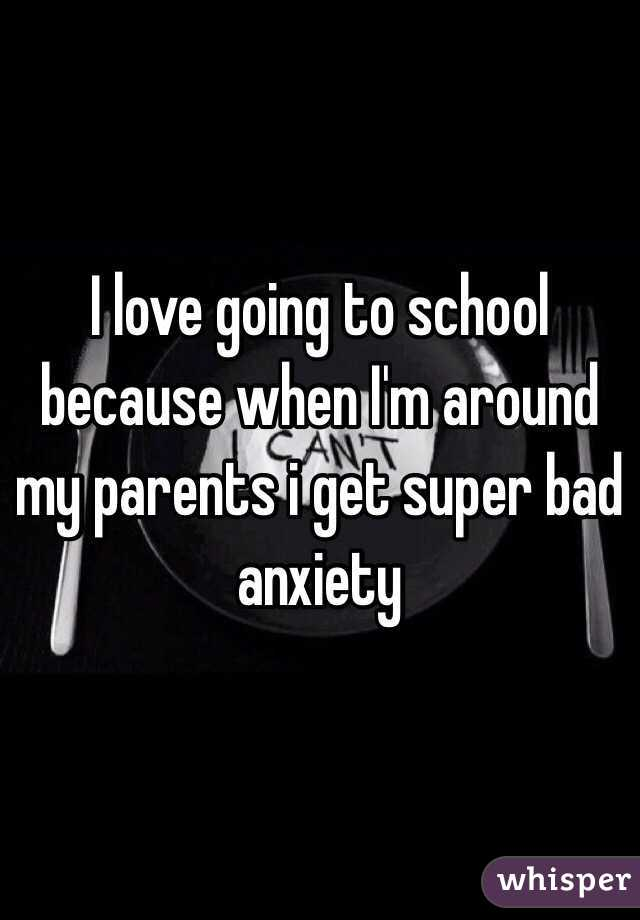 I love going to school because when I'm around my parents i get super bad anxiety