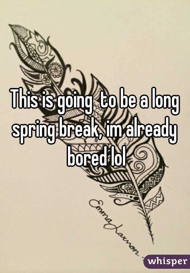 This is going  to be a long spring break, im already  bored lol