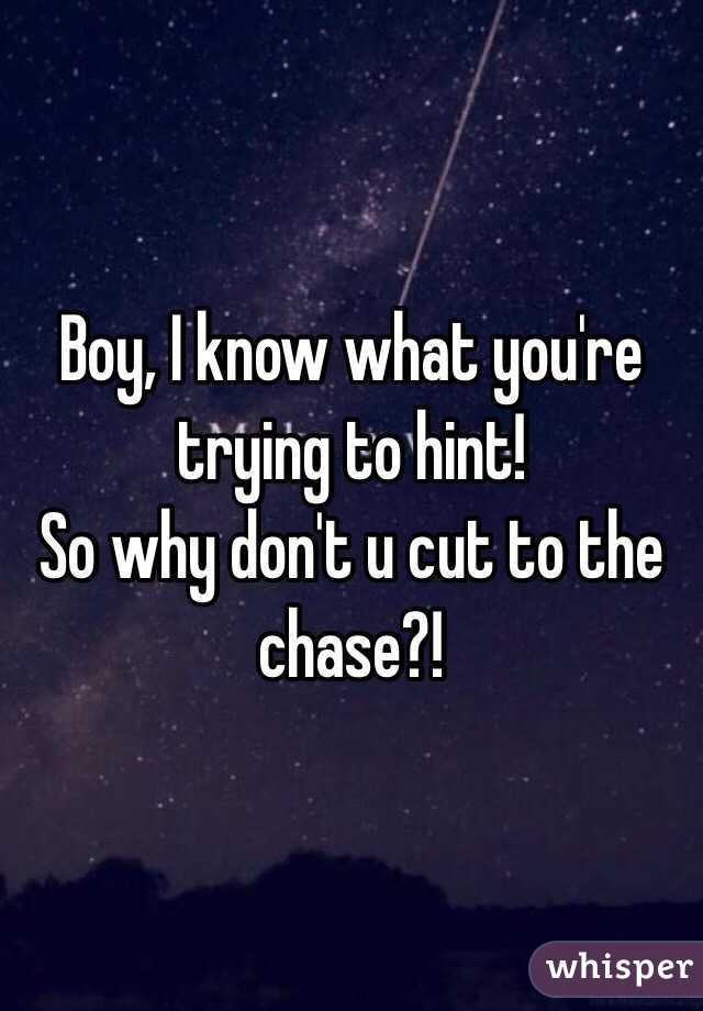 Boy, I know what you're trying to hint! So why don't u cut to the chase?!