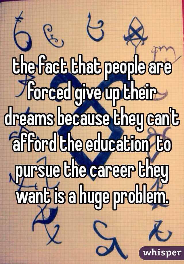 the fact that people are forced give up their dreams because they can't afford the education  to pursue the career they want is a huge problem.