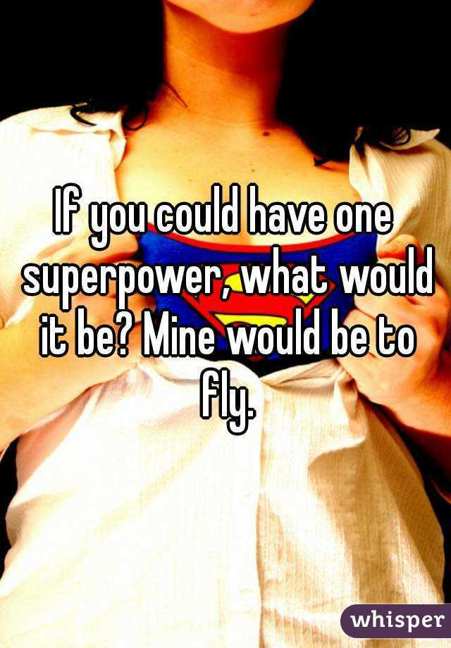 If you could have one superpower, what would it be? Mine would be to fly.