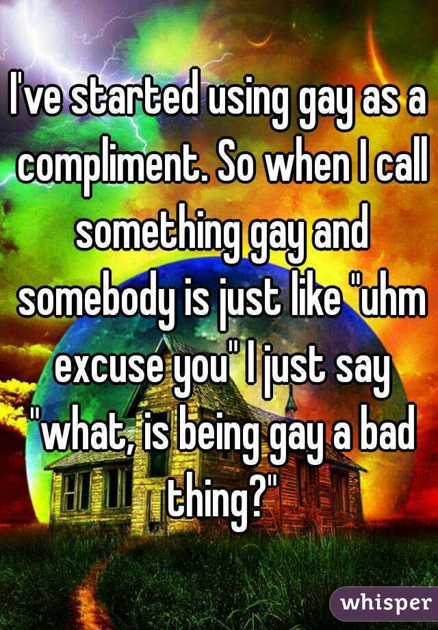 "I've started using gay as a compliment. So when I call something gay and somebody is just like ""uhm excuse you"" I just say ""what, is being gay a bad thing?"""