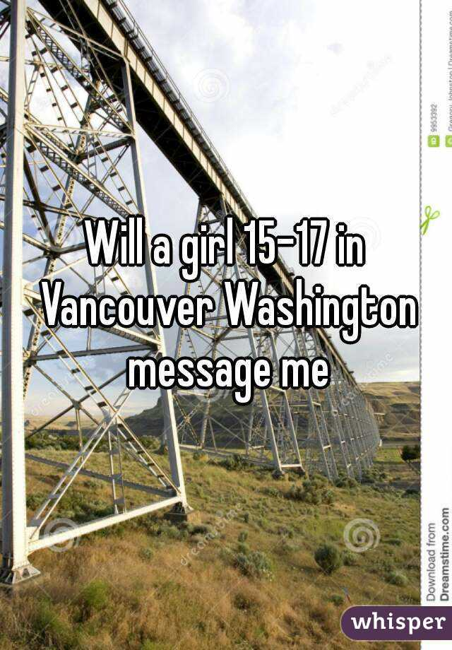 Will a girl 15-17 in Vancouver Washington message me