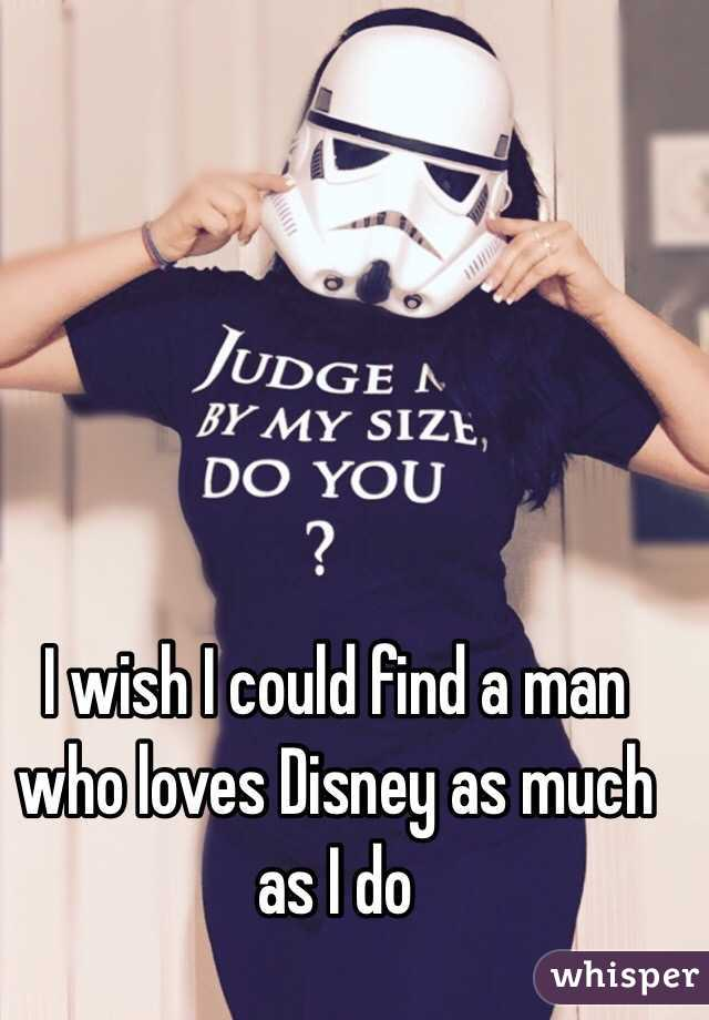 I wish I could find a man who loves Disney as much as I do